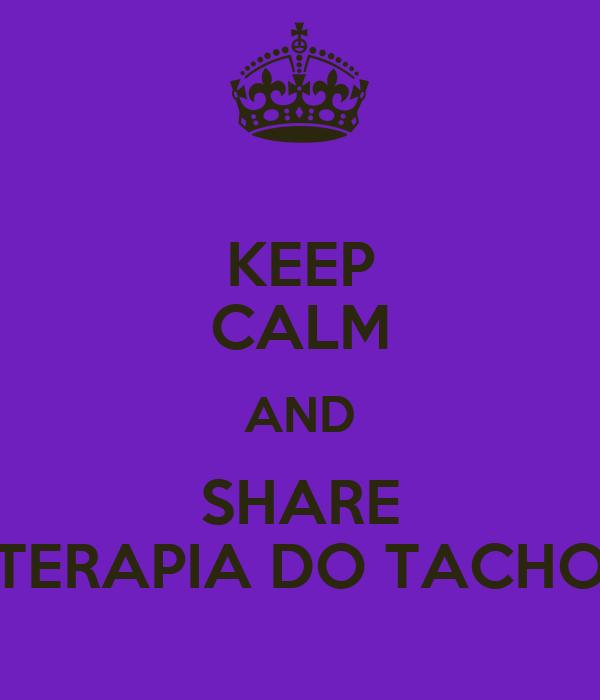 KEEP CALM AND SHARE TERAPIA DO TACHO