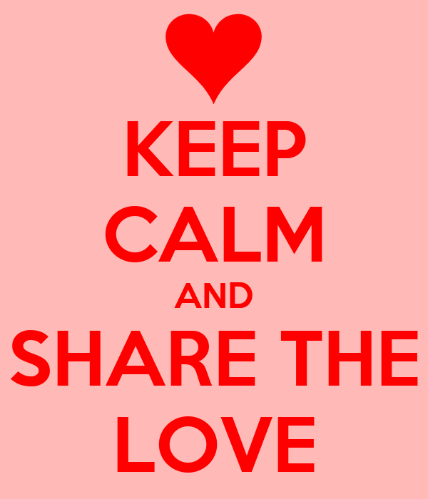 KEEP CALM AND SHARE THE LOVE
