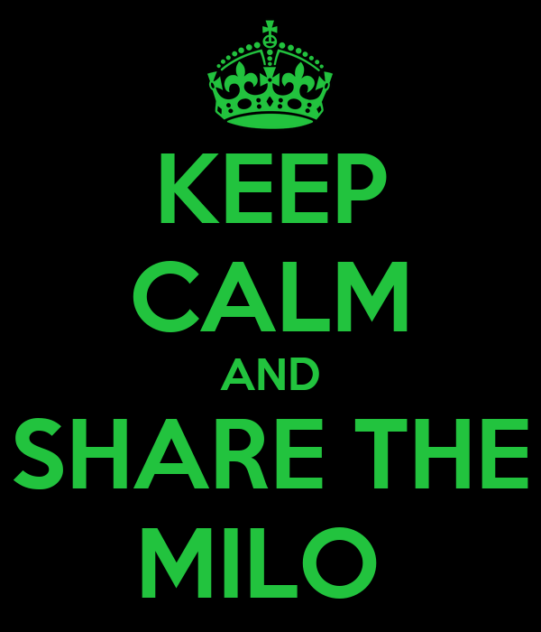 KEEP CALM AND SHARE THE MILO