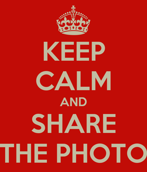 KEEP CALM AND SHARE THE PHOTO