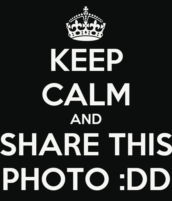KEEP CALM AND SHARE THIS PHOTO :DD