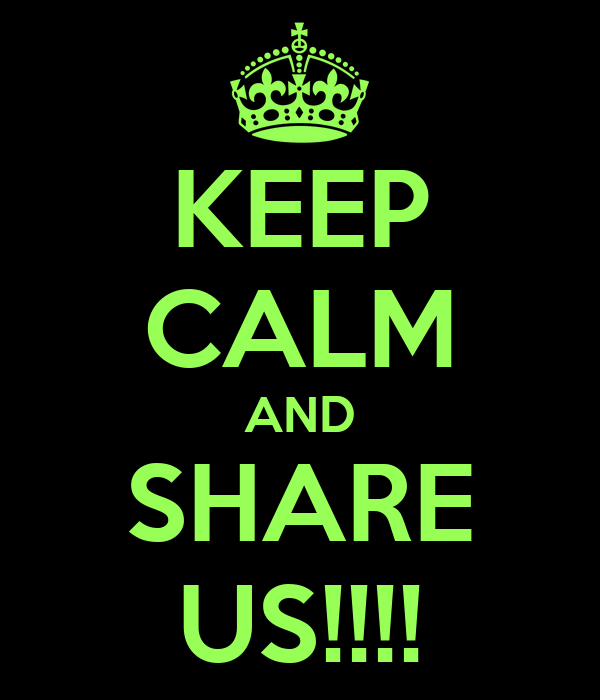 KEEP CALM AND SHARE US!!!!