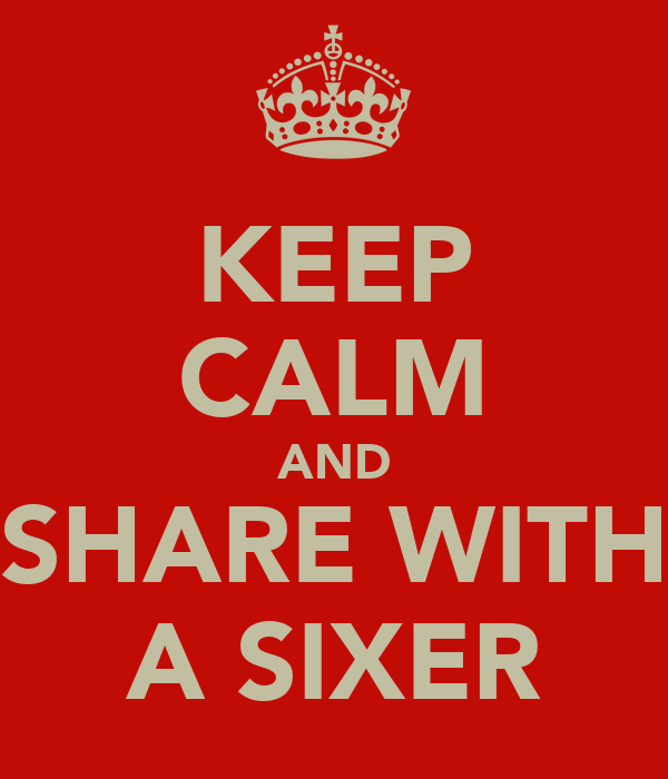 KEEP CALM AND SHARE WITH A SIXER