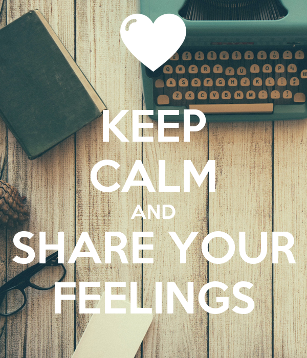 KEEP CALM AND SHARE YOUR FEELINGS