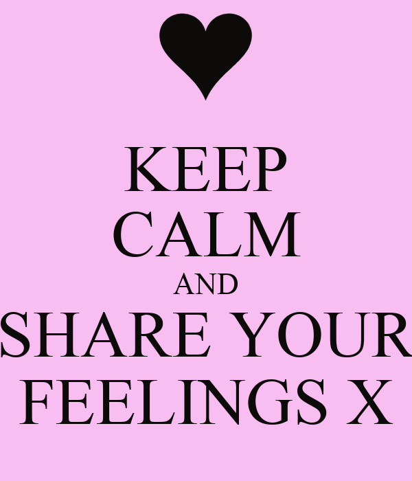 KEEP CALM AND SHARE YOUR FEELINGS X