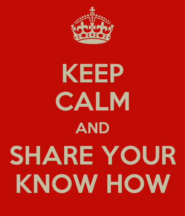 KEEP CALM AND SHARE YOUR KNOW HOW