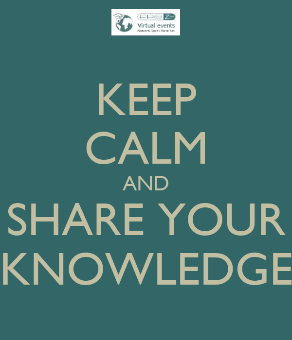 KEEP CALM AND SHARE YOUR KNOWLEDGE