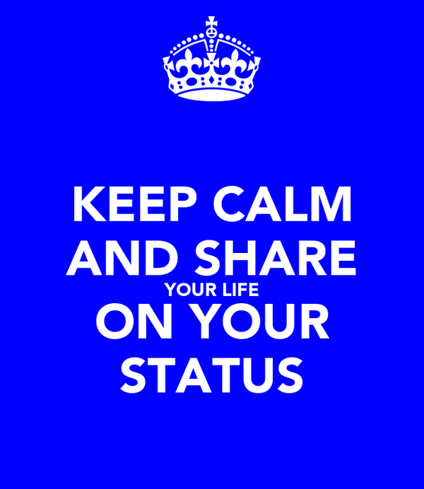 KEEP CALM AND SHARE YOUR LIFE ON YOUR STATUS