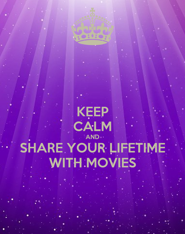KEEP CALM AND SHARE YOUR LIFETIME WITH MOVIES