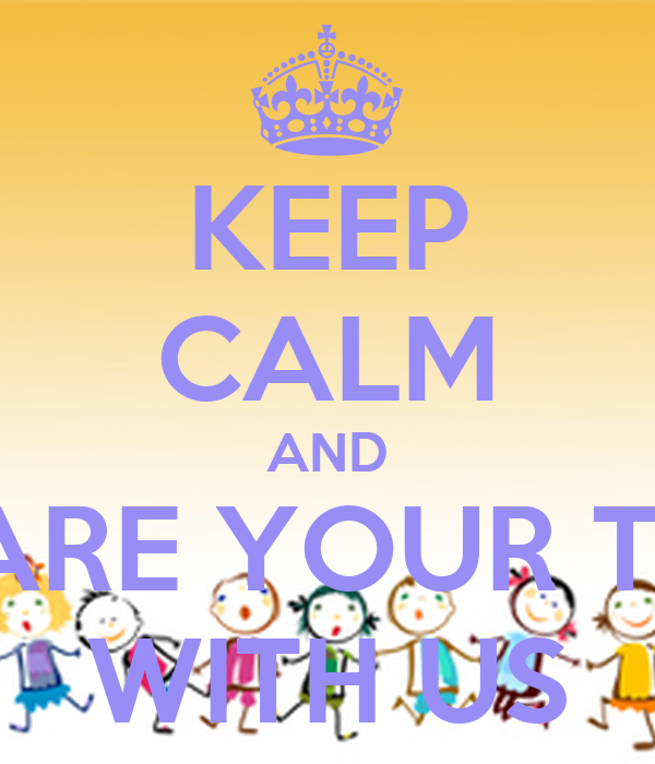 KEEP CALM AND SHARE YOUR TIME WITH US