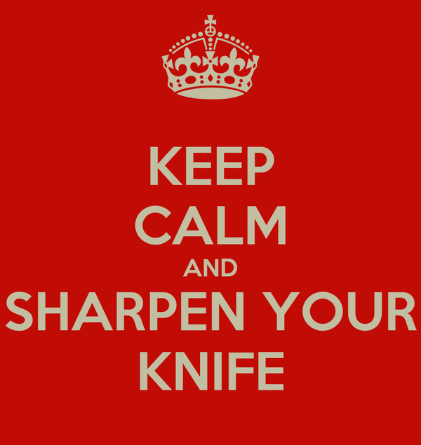 KEEP CALM AND SHARPEN YOUR KNIFE