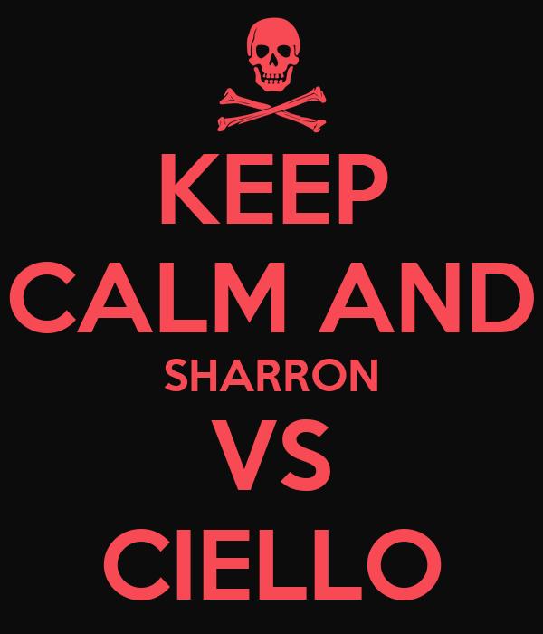 KEEP CALM AND SHARRON VS CIELLO