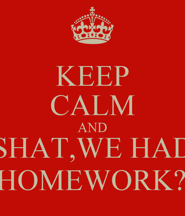 KEEP CALM AND SHAT,WE HAD  HOMEWORK?!