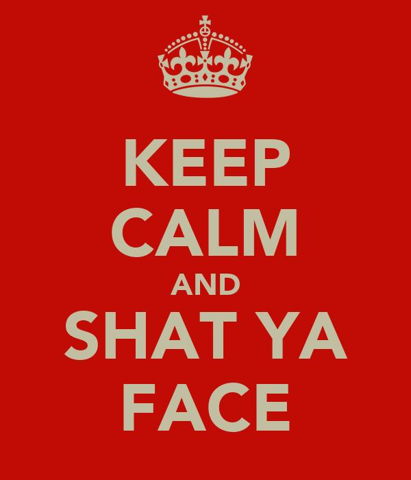 KEEP CALM AND SHAT YA FACE