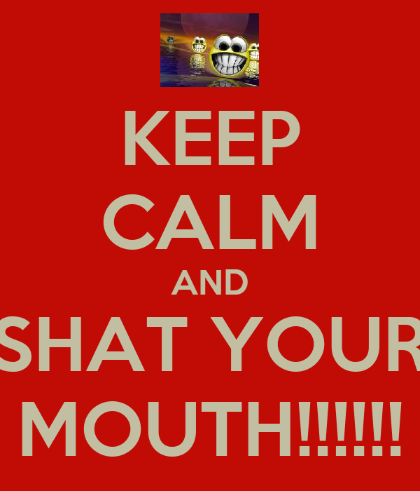 KEEP CALM AND SHAT YOUR MOUTH!!!!!!