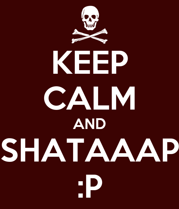 KEEP CALM AND SHATAAAP :P