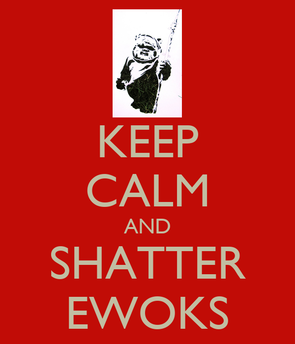 KEEP CALM AND SHATTER EWOKS