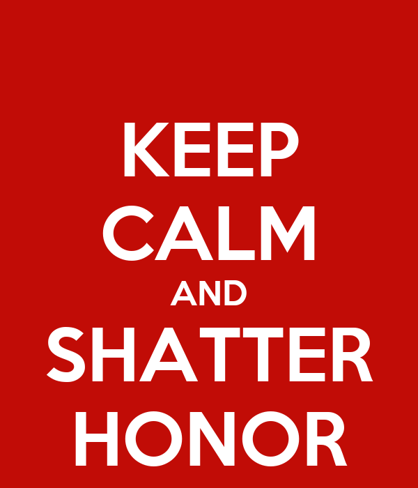 KEEP CALM AND SHATTER HONOR