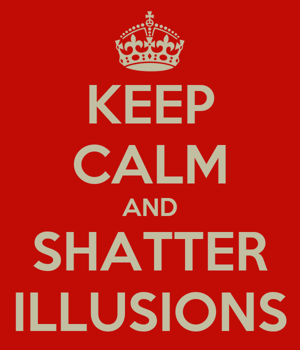 KEEP CALM AND SHATTER ILLUSIONS