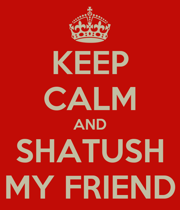 KEEP CALM AND SHATUSH MY FRIEND