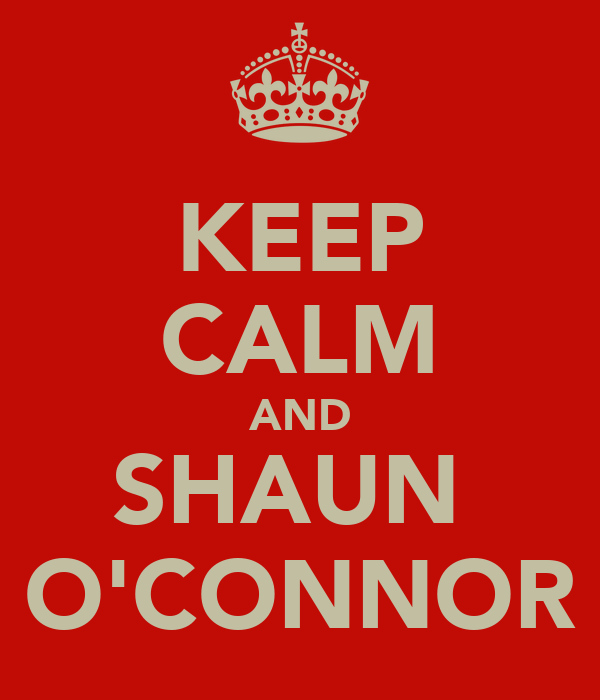 KEEP CALM AND SHAUN  O'CONNOR