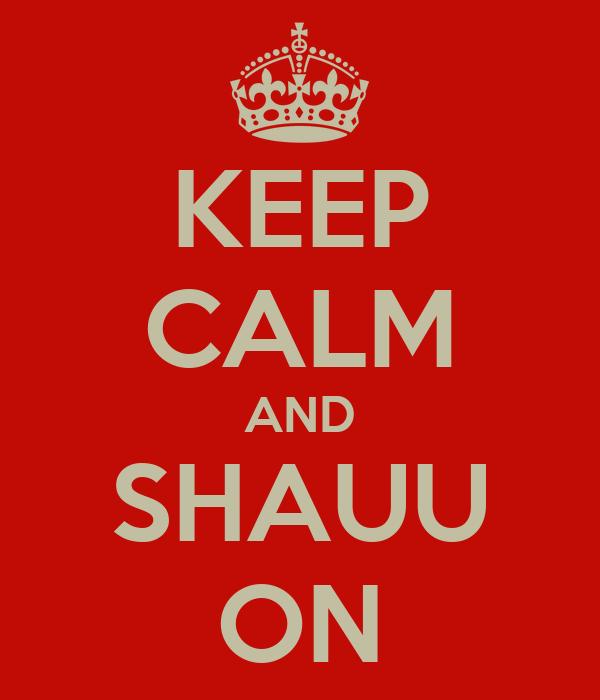 KEEP CALM AND SHAUU ON