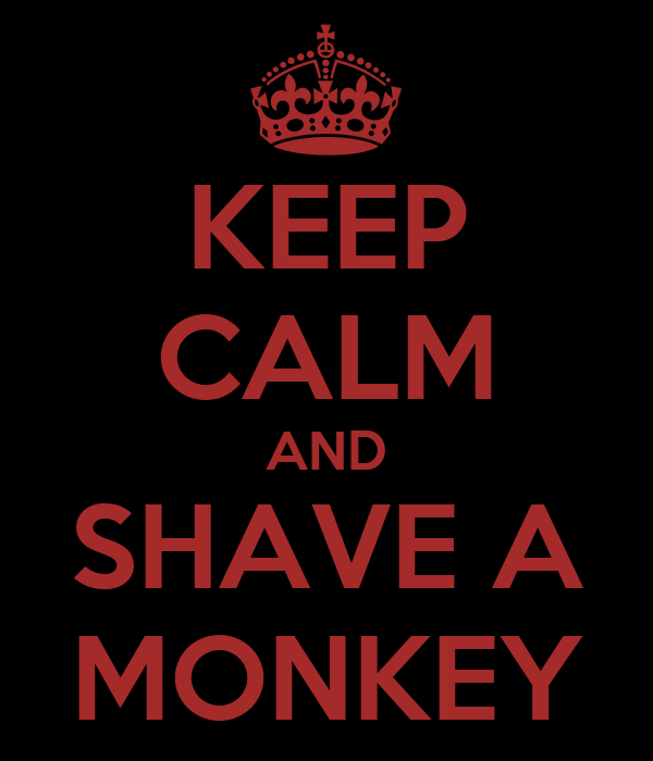 KEEP CALM AND SHAVE A MONKEY