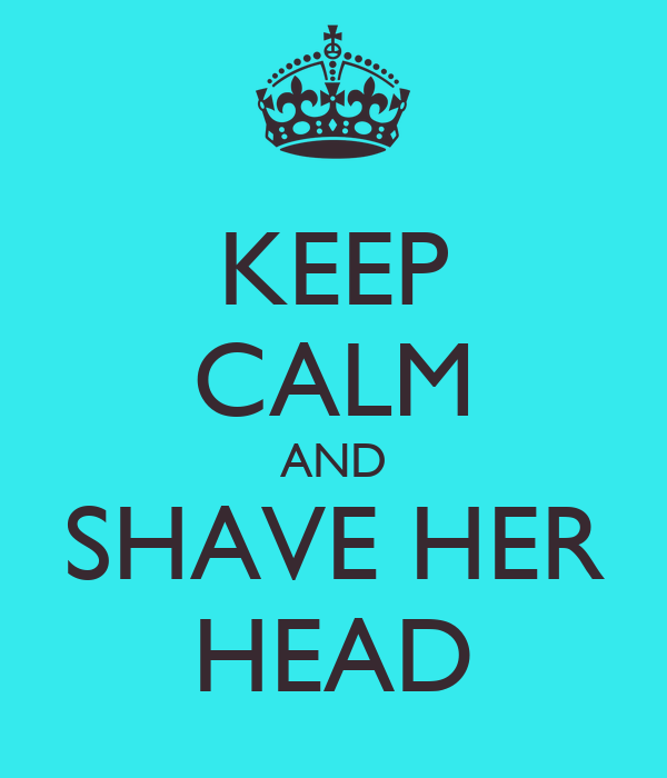 KEEP CALM AND SHAVE HER HEAD
