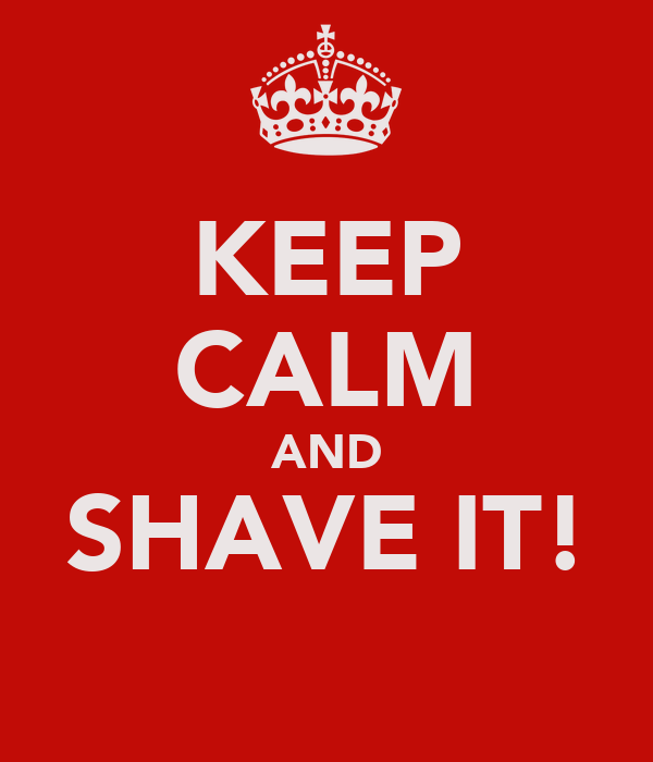 KEEP CALM AND SHAVE IT!