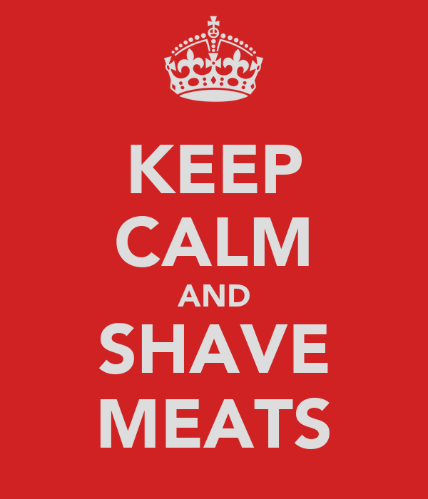 KEEP CALM AND SHAVE MEATS