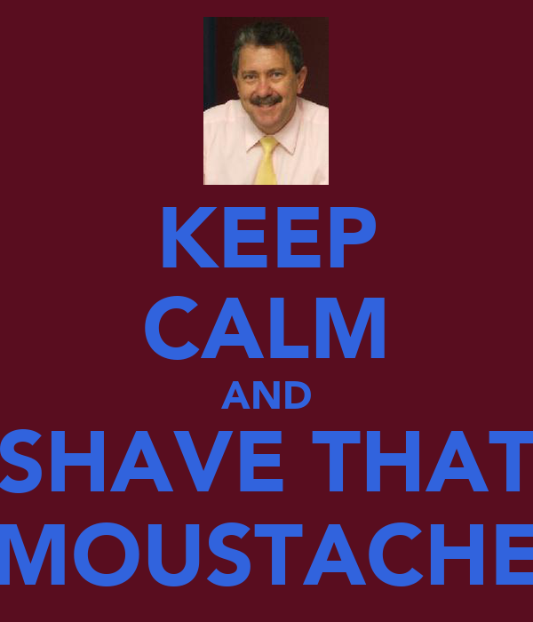 KEEP CALM AND SHAVE THAT MOUSTACHE