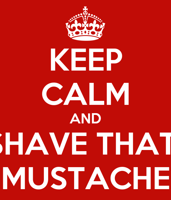 KEEP CALM AND SHAVE THAT  MUSTACHE