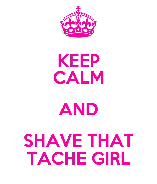 KEEP CALM AND SHAVE THAT TACHE GIRL