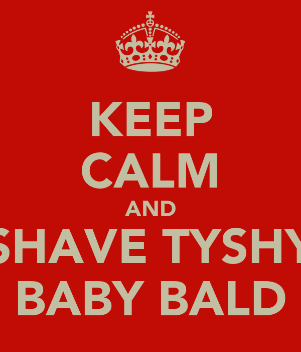 KEEP CALM AND SHAVE TYSHY BABY BALD
