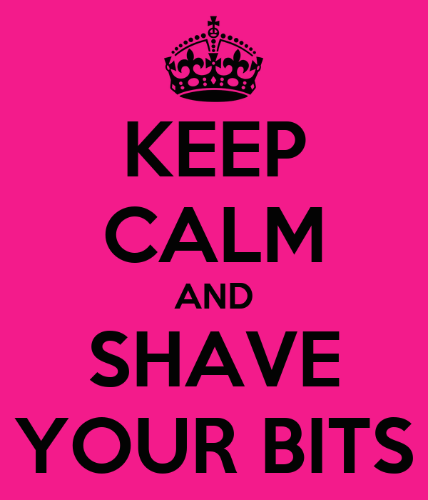 KEEP CALM AND SHAVE YOUR BITS