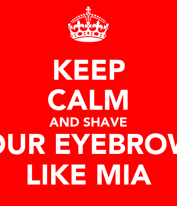 KEEP CALM AND SHAVE YOUR EYEBROWS LIKE MIA