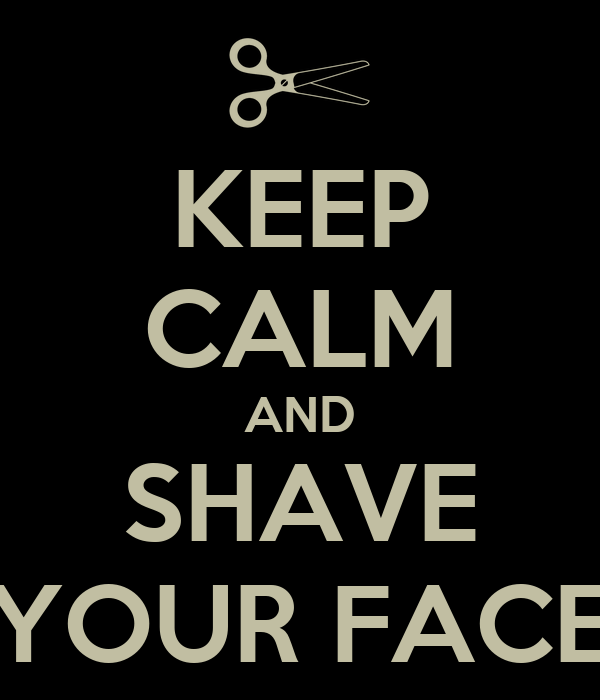 KEEP CALM AND SHAVE YOUR FACE