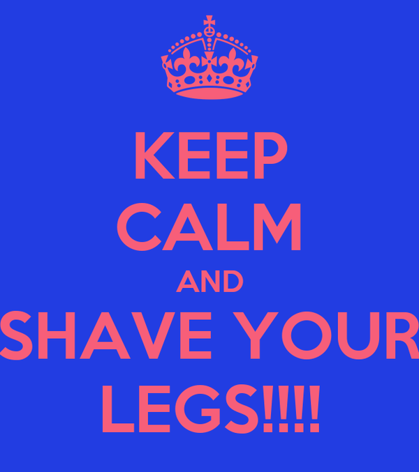 KEEP CALM AND SHAVE YOUR LEGS!!!!