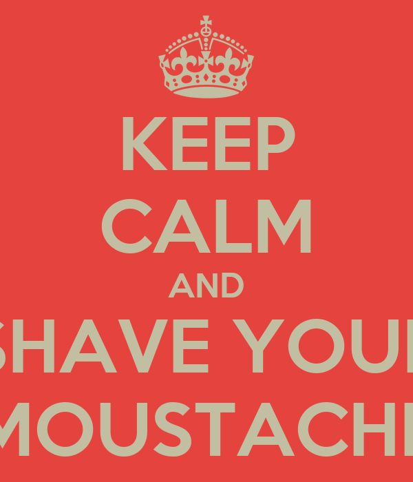 KEEP CALM AND SHAVE YOUR MOUSTACHE