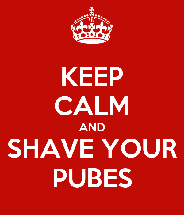 KEEP CALM AND SHAVE YOUR PUBES