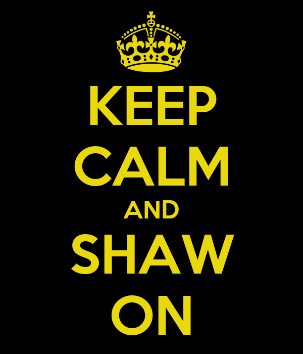 KEEP CALM AND SHAW ON