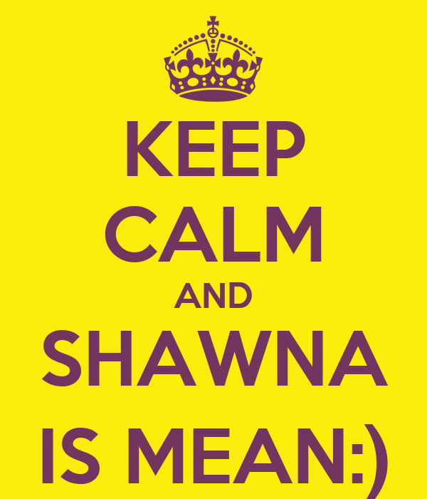 KEEP CALM AND SHAWNA IS MEAN:)
