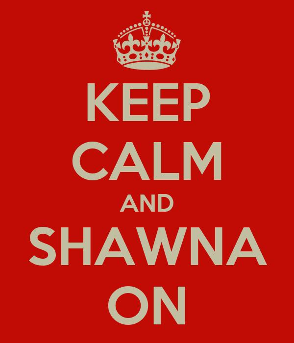 KEEP CALM AND SHAWNA ON