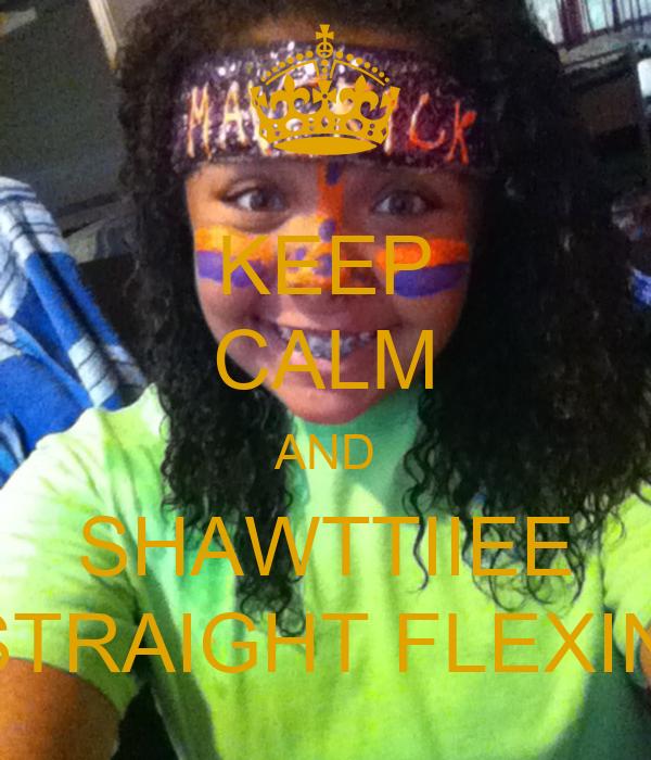 KEEP CALM AND SHAWTTIIEE STRAIGHT FLEXIN'