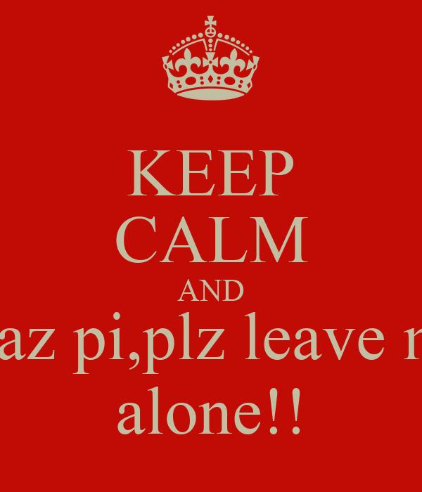 KEEP CALM AND shaz pi,plz leave me alone!!