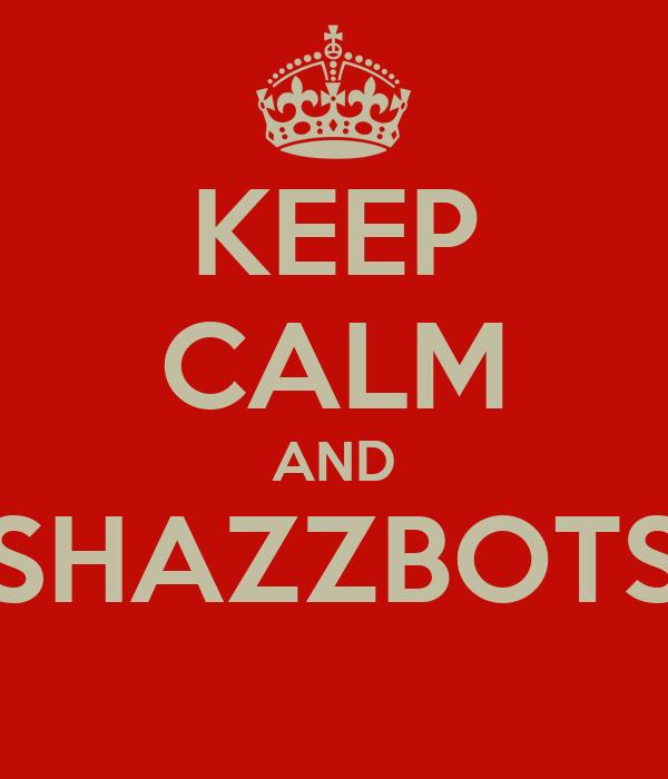 KEEP CALM AND SHAZZBOTS