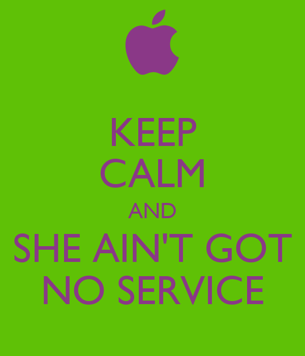 KEEP CALM AND SHE AIN'T GOT NO SERVICE
