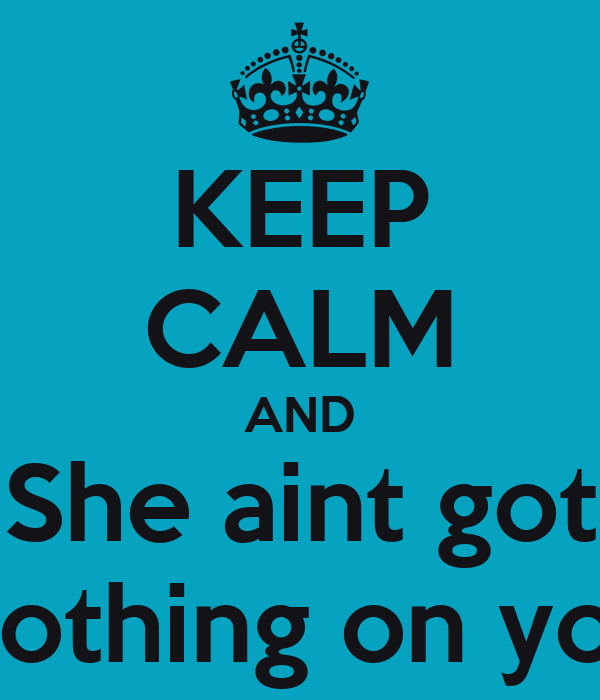 KEEP CALM AND She aint got Nothing on you