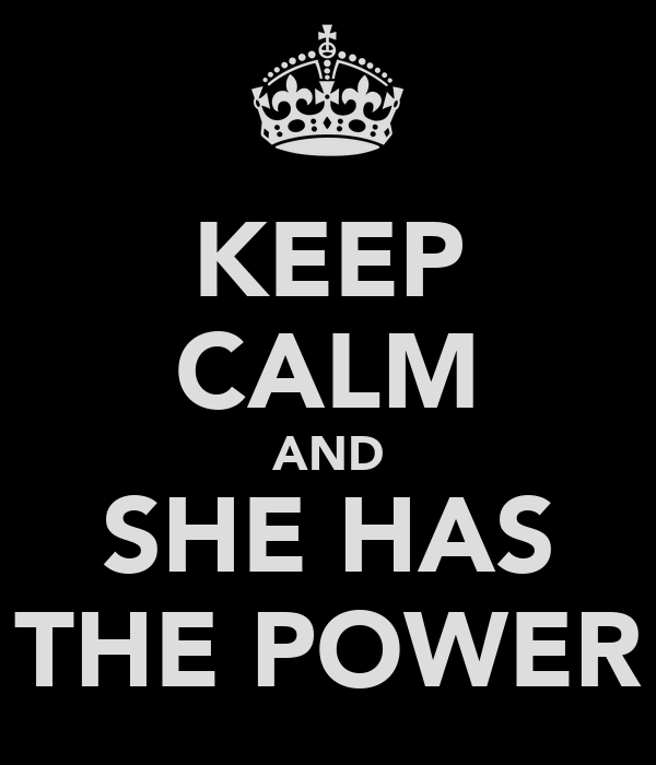 KEEP CALM AND SHE HAS THE POWER
