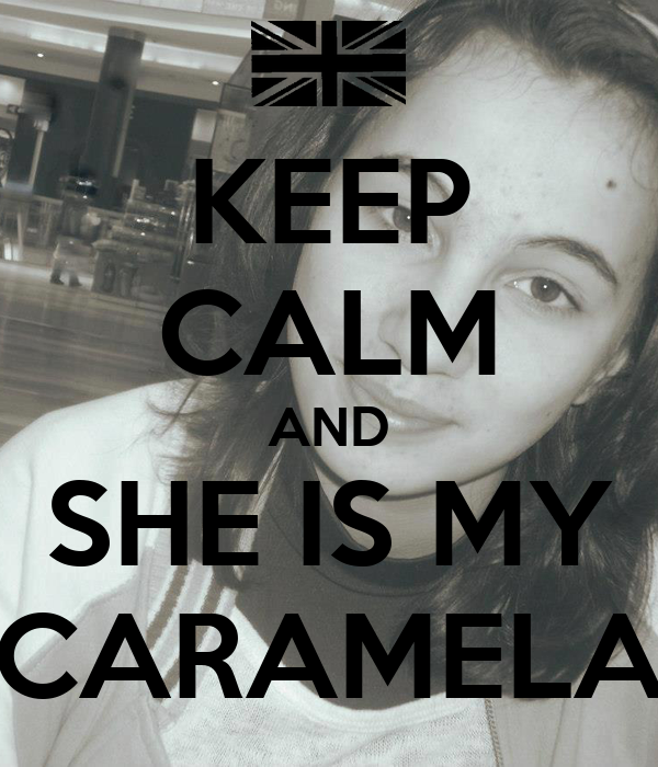 KEEP CALM AND SHE IS MY CARAMELA